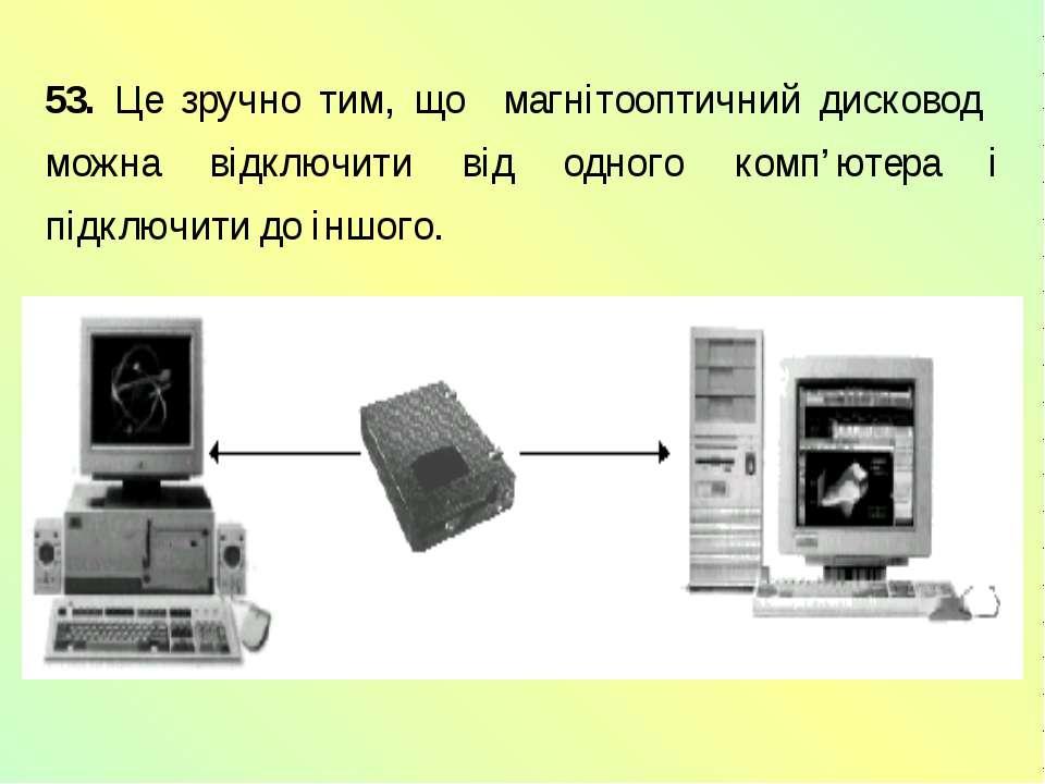 53. Це зручно тим, що магнітооптичний дисковод можна відключити від одного ко...