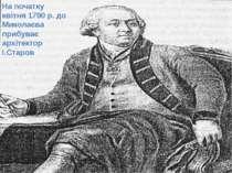 На початку квітня 1790 р. до Миколаєва прибуває архітектор І.Старов