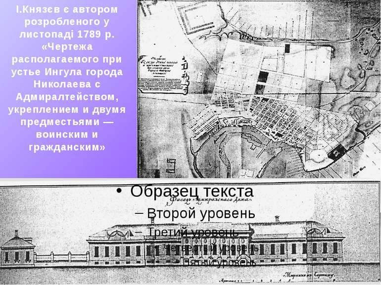 І.Князєв є автором розробленого у листопаді 1789 р. «Чертежа располагаемого п...