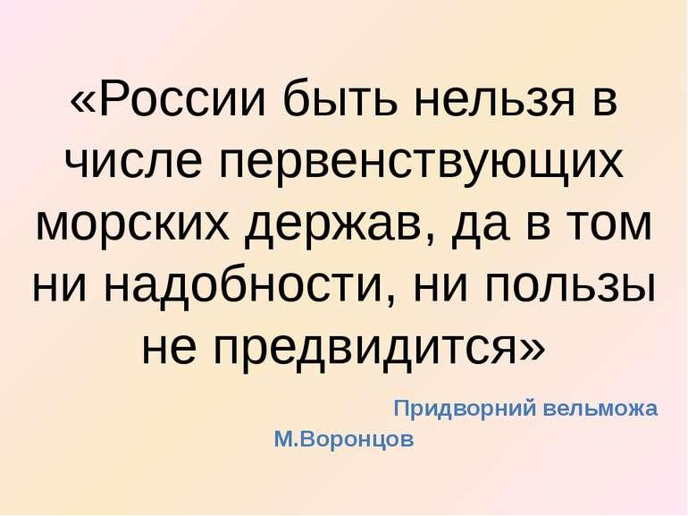 «России быть нельзя в числе первенствующих морских держав, да в том ни надобн...