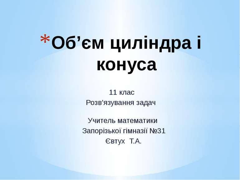 11 клас Розв'язування задач Об'єм циліндра і конуса Учитель математики Запорі...