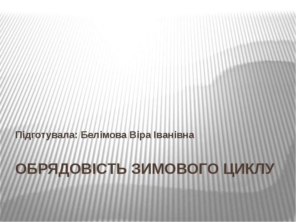 ОБРЯДОВІСТЬ ЗИМОВОГО ЦИКЛУ Підготувала: Белімова Віра Іванівна