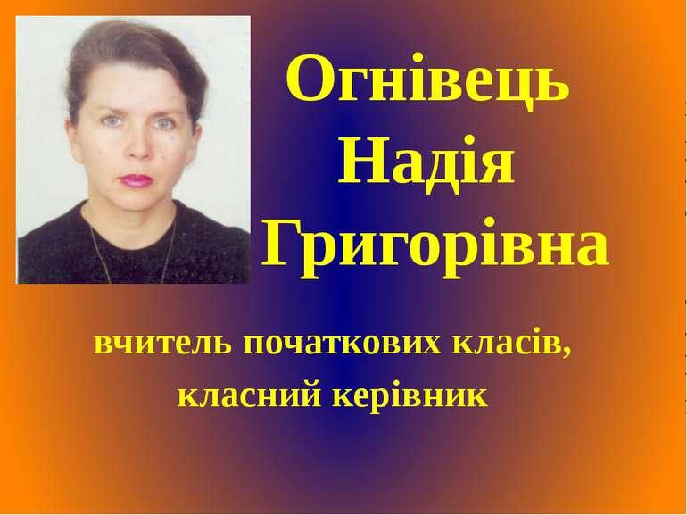 Огнівець Надія Григорівна вчитель початкових класів, класний керівник
