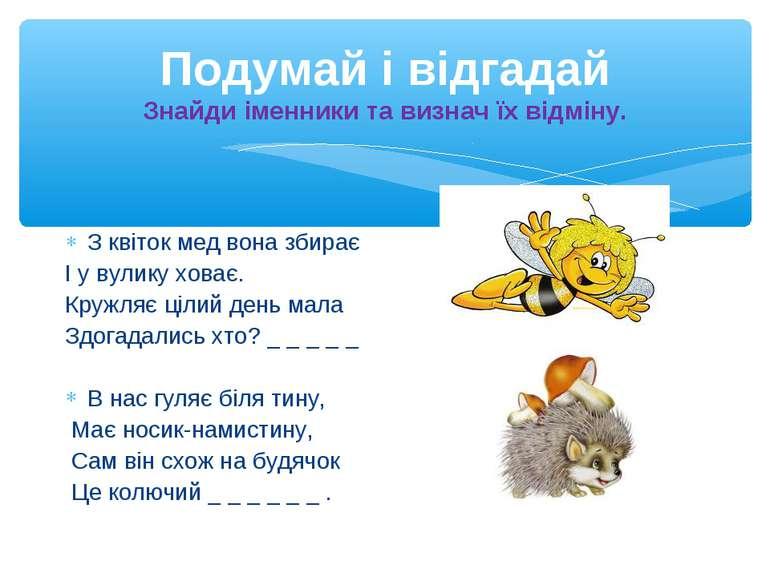 Подумай і відгадай Знайди іменники та визнач їх відміну. З квіток мед вона зб...