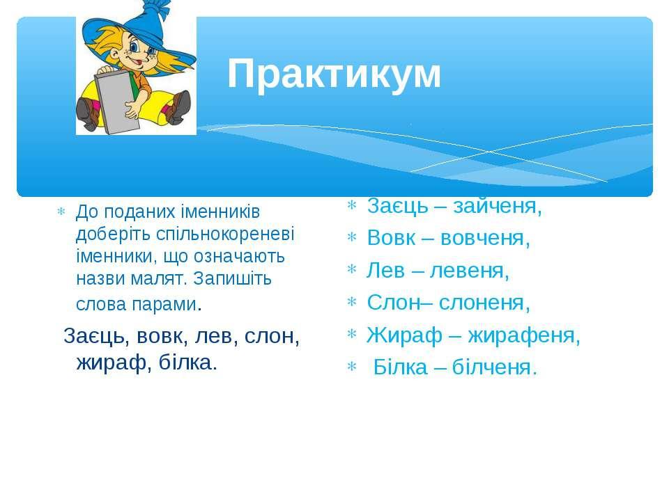 Практикум До поданих іменників доберіть спільнокореневі іменники, що означают...