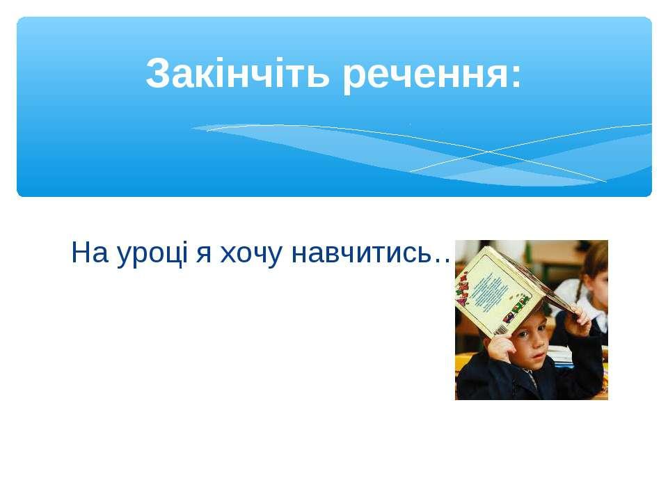 На уроці я хочу навчитись…. Закінчіть речення:
