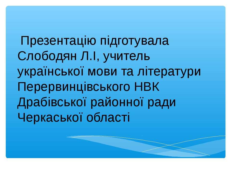 Презентацію підготувала Слободян Л.І, учитель української мови та літератури ...