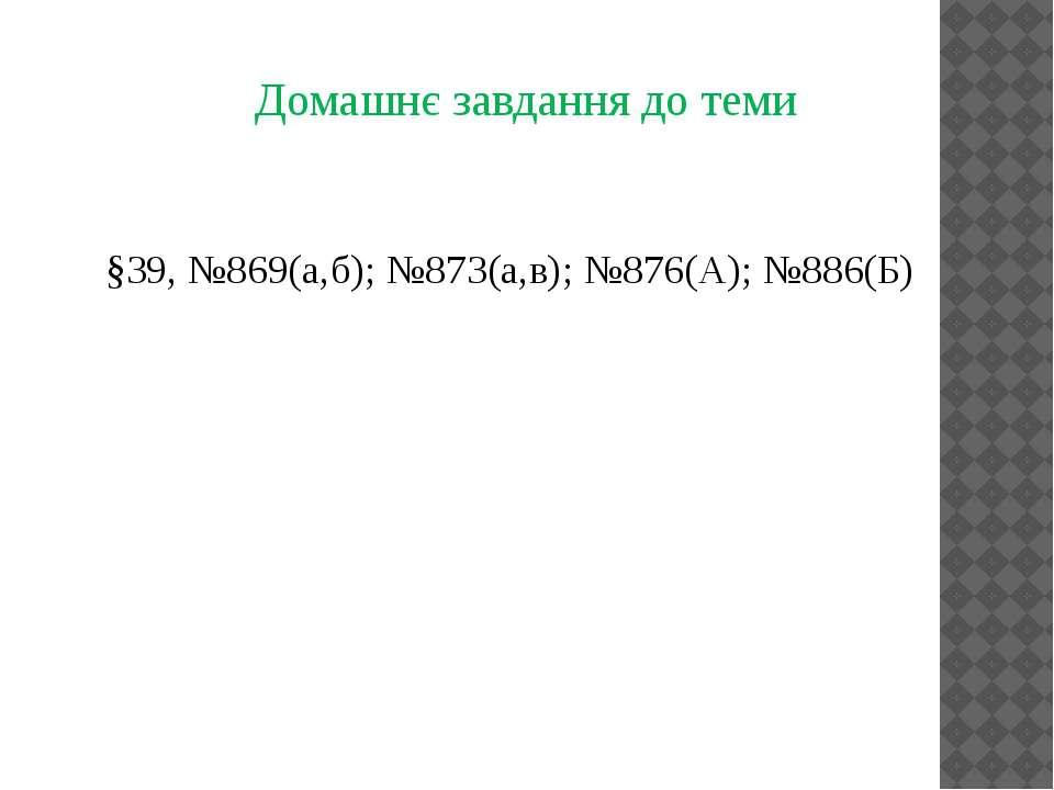 Домашнє завдання до теми §39, №869(а,б); №873(а,в); №876(А); №886(Б)