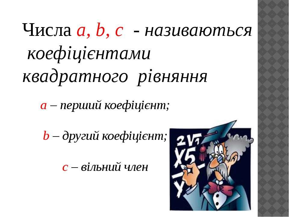 Числа a, b, c - називаються коефіцієнтами квадратного рівняння а – перший кое...