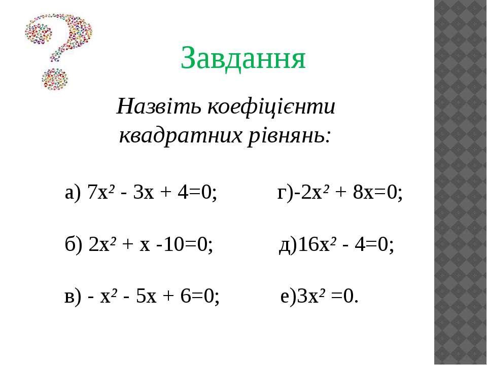 Завдання Назвіть коефіцієнти квадратних рівнянь: а) 7х² - 3х + 4=0; г)-2х² + ...