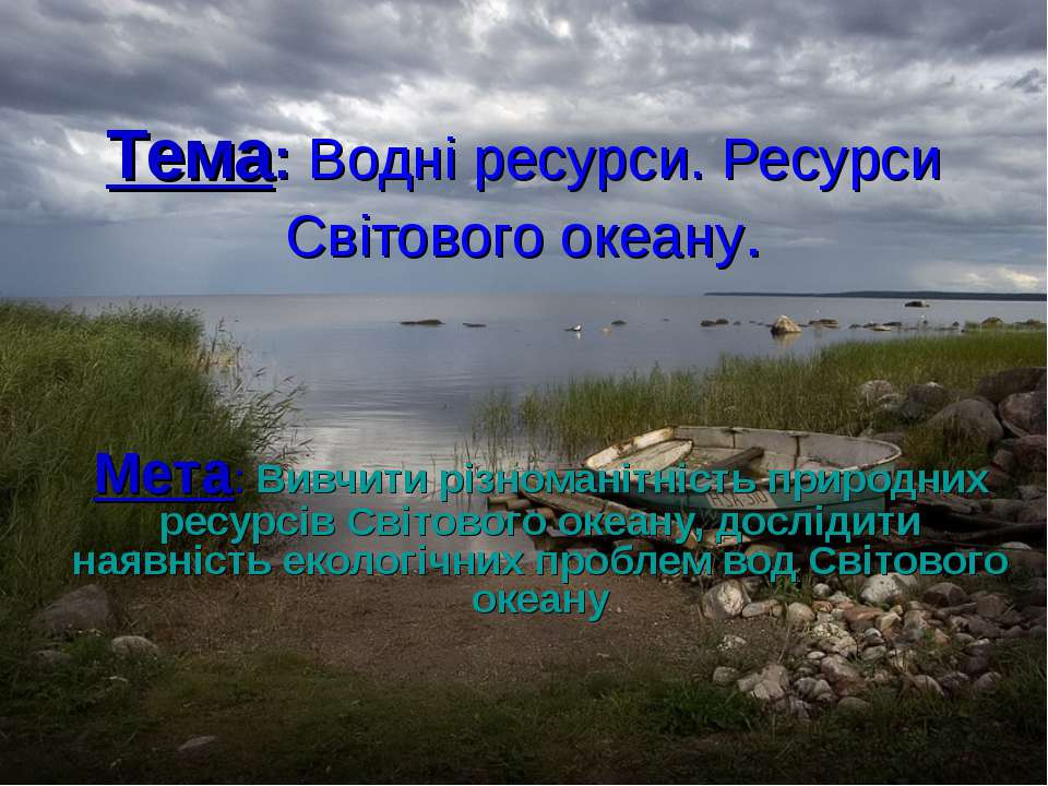 Тема: Водні ресурси. Ресурси Світового океану. Мета: Вивчити різноманітність ...
