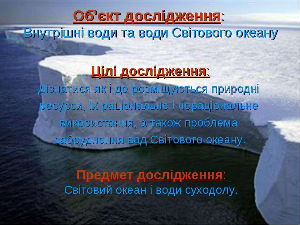 Об'єкт дослідження: Внутрішні води та води Світового океану Цілі дослідження:...