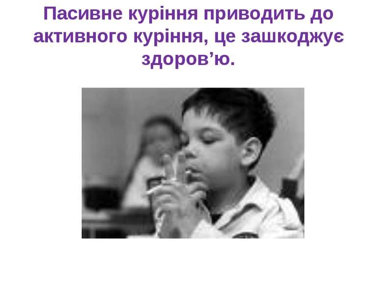 Пасивне куріння приводить до активного куріння, це зашкоджує здоров'ю.