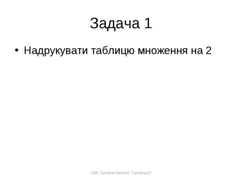 """Задача 1 Надрукувати таблицю множення на 2 НВК """"Школа-гімназія """"Сихівська"""" НВ..."""