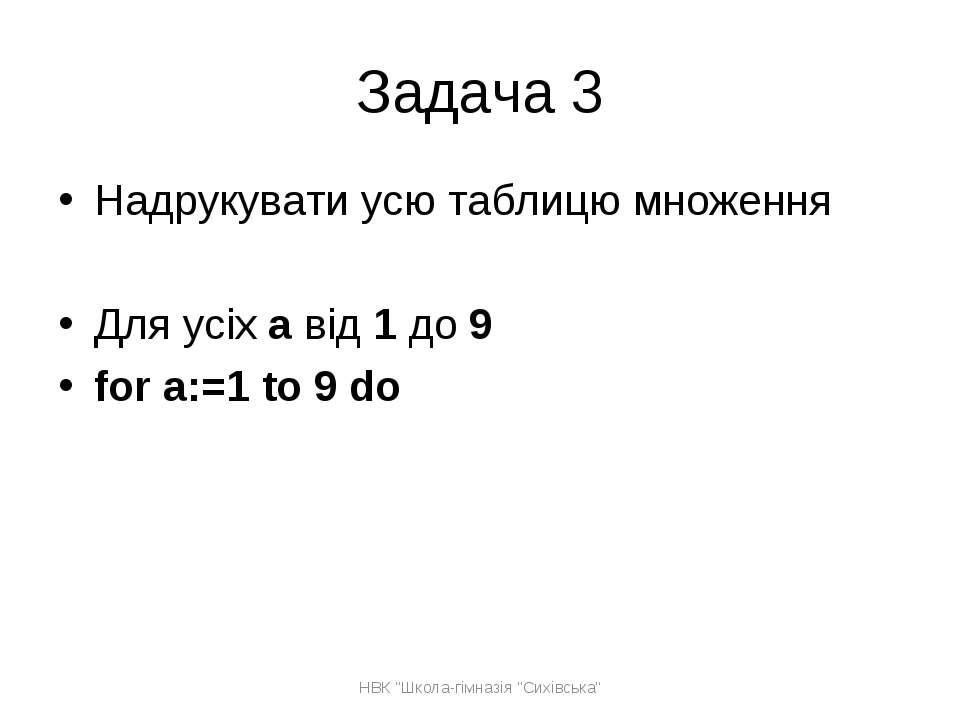Задача 3 Надрукувати усю таблицю множення Для усіх а від 1 до 9 for a:=1 to 9...