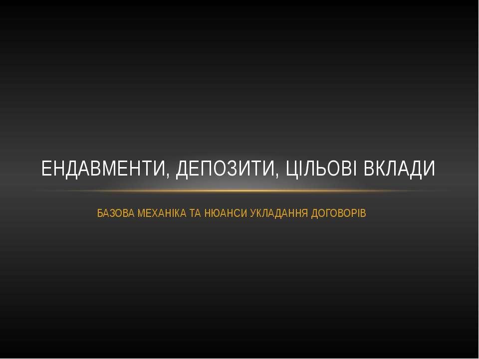 БАЗОВА МЕХАНІКА ТА НЮАНСИ УКЛАДАННЯ ДОГОВОРІВ ЕНДАВМЕНТИ, ДЕПОЗИТИ, ЦІЛЬОВІ В...