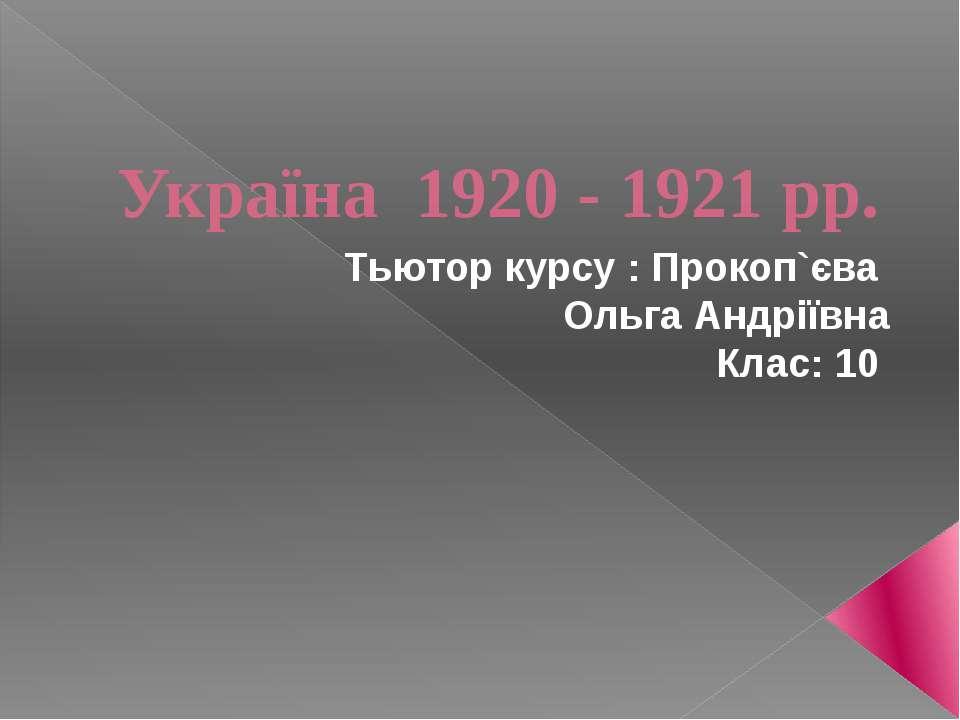 Україна 1920 - 1921 рр. Тьютор курсу : Прокоп`єва Ольга Андріївна Клас: 10