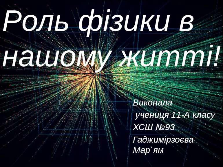 Виконала учениця 11-А класу ХСШ №93 Гаджимірзоєва Мар`ям Роль фізики в нашому...