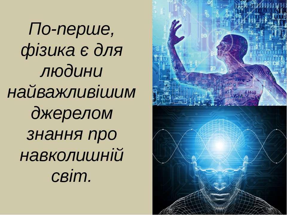 По-перше, фізика є для людини найважливішим джерелом знання про навколишній с...