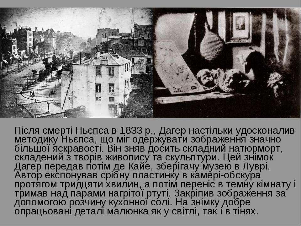 Після смерті Ньєпса в 1833 р., Дагер настільки удосконалив методику Ньєпса, щ...