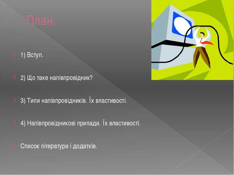 План. 1) Вступ. 2) Що таке напівпровідник? 3) Типи напівпровідників. Їх власт...