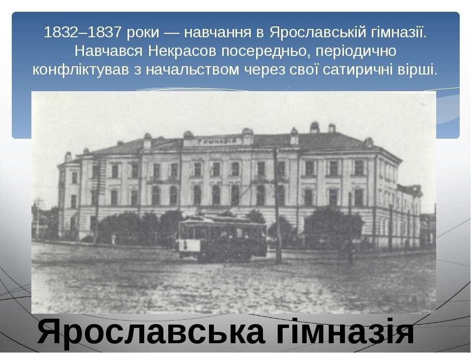 1832–1837 роки — навчання в Ярославській гімназії. Навчався Некрасов посередн...