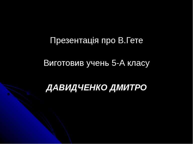 Презентація про В.Гете Виготовив учень 5-А класу ДАВИДЧЕНКО ДМИТРО