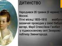 ДИТИНСТВО Народився 26 травня (6 червня) 1799 р. у Москві. Літні місяці 1805–...