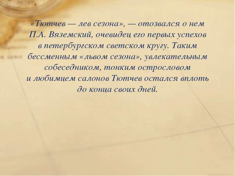«Тютчев— лев сезона»,— отозвался онем П.А. Вяземский, очевидец его первых ...