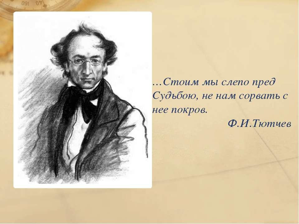 …Стоим мы слепо пред Судьбою, не нам сорвать с нее покров. Ф.И.Тютчев
