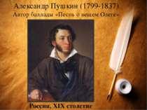 Александр Пушкин (1799-1837) Автор баллады «Песнь о вещем Олеге» Россия, XІХ ...