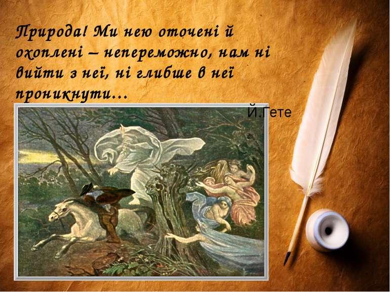 Природа! Ми нею оточені й охоплені – непереможно, нам ні вийти з неї, ні глиб...