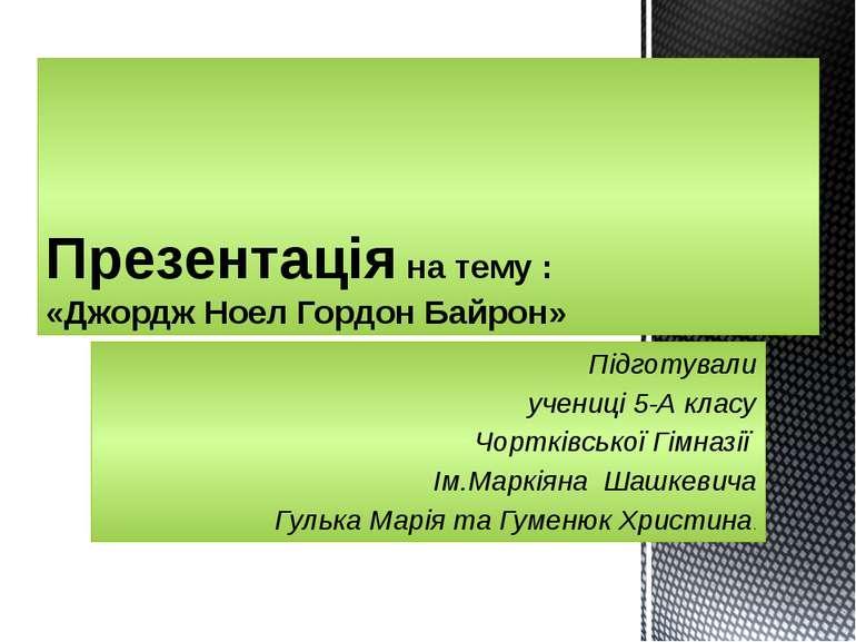 Підготували учениці 5-А класу Чортківської Гімназії Ім.Маркіяна Шашкевича Гул...