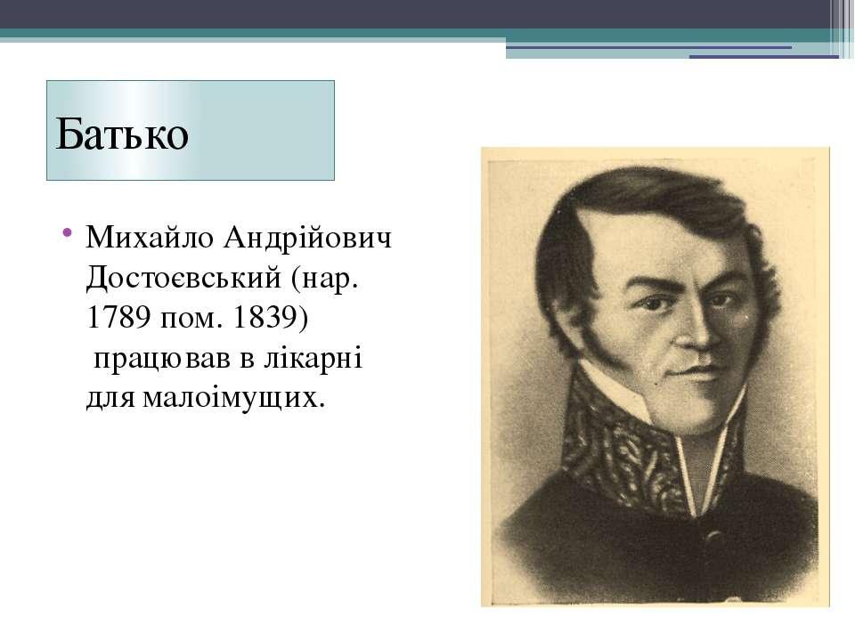 Батько Михайло Андрійович Достоєвський (нар. 1789 пом. 1839) працював в ліка...