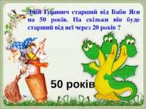 Змій Горинич старший від Баби Яги на 50 років. На скільки він буде старший ві...
