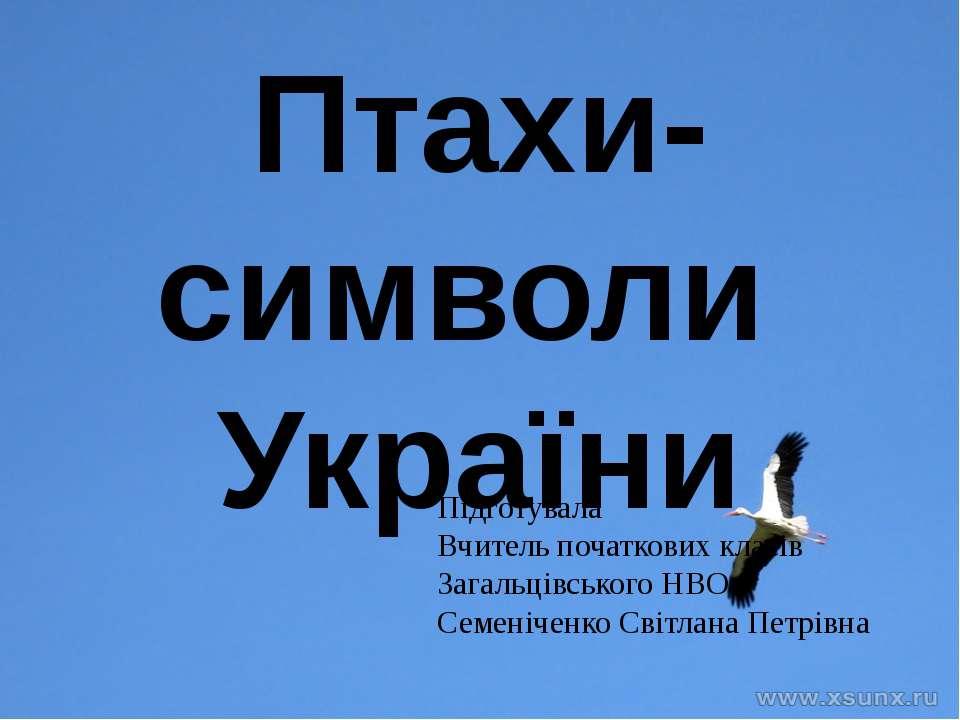 Птахи-символи України Підготувала Вчитель початкових класів Загальцівського Н...