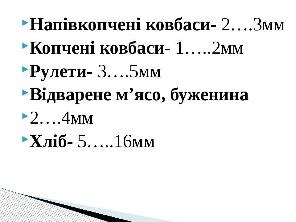 Напівкопчені ковбаси- 2….3мм Копчені ковбаси- 1…..2мм Рулети- 3….5мм Відварен...