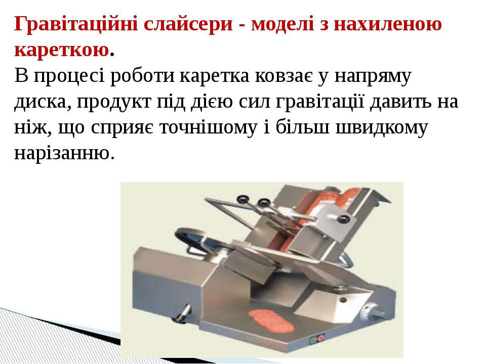 Гравітаційні слайсери - моделі з нахиленою кареткою. В процесі роботи каретка...
