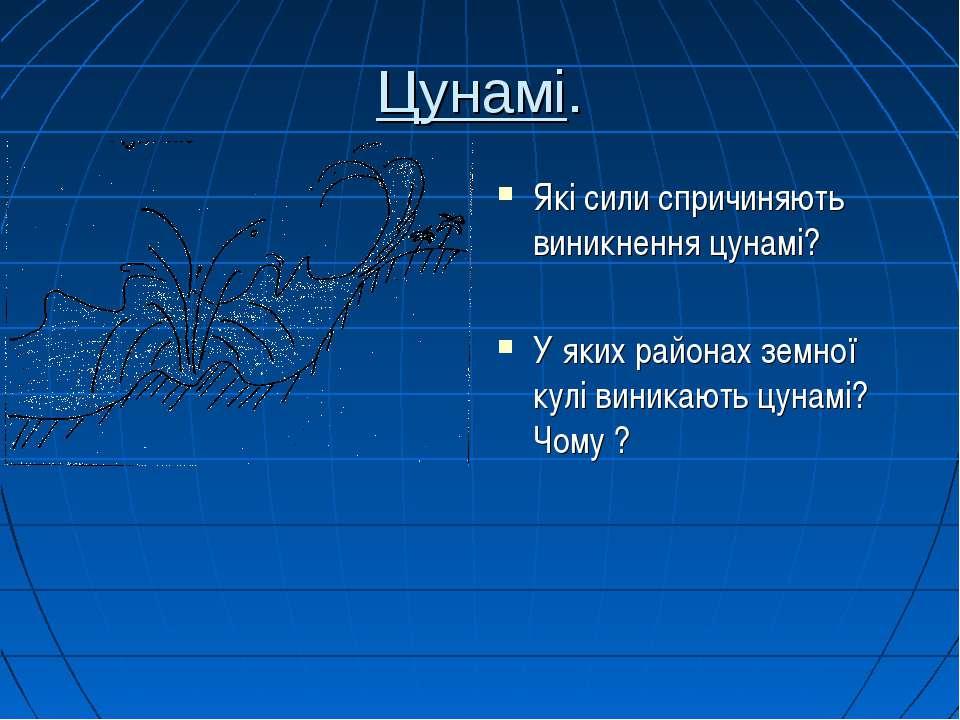 Цунамі. Які сили спричиняють виникнення цунамі? У яких районах земної кулі ви...