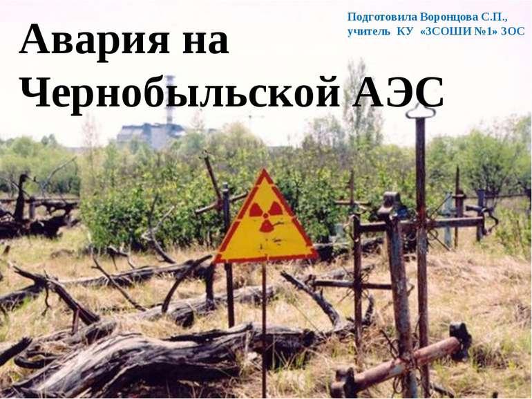 Авария на Чернобыльской АЭС Подготовила Воронцова С.П., учитель КУ «ЗСОШИ №1»...