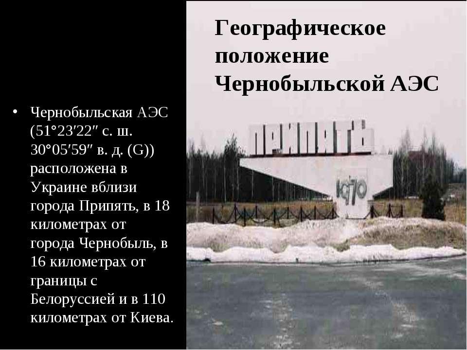 Чернобыльская АЭС (51°23′22″ с.ш. 30°05′59″ в.д. (G)) расположена в Украине...