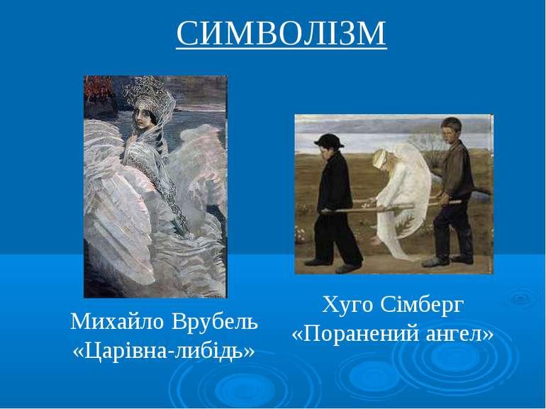 СИМВОЛІЗМ Михайло Врубель «Царівна-либідь» Хуго Сімберг «Поранений ангел»