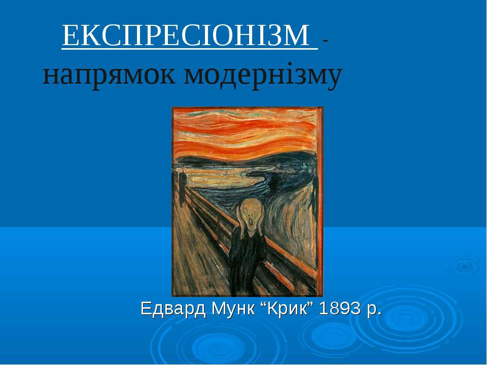 "ЕКСПРЕСІОНІЗМ - напрямок модернізму Едвард Мунк ""Крик"" 1893 р."