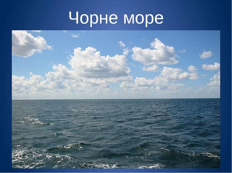 Чорне море Моря не тільки відрізняються своїм розміром, а й виглядом.