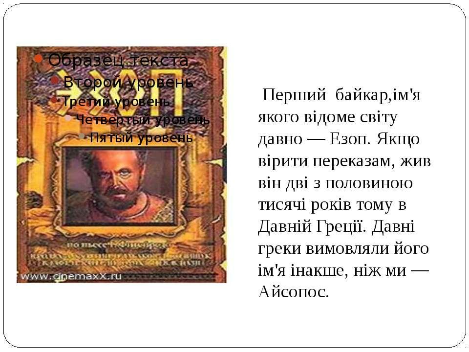 Перший байкар,ім'я якого відоме світу давно — Езоп. Якщо вірити переказам, жи...