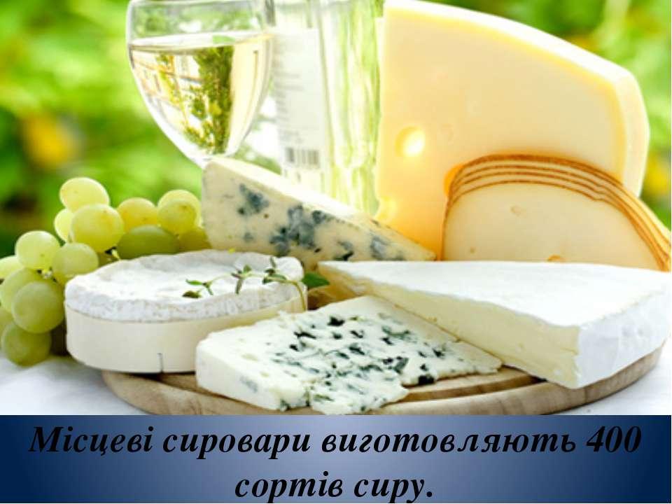 Місцеві сировари виготовляють 400 сортів сиру.