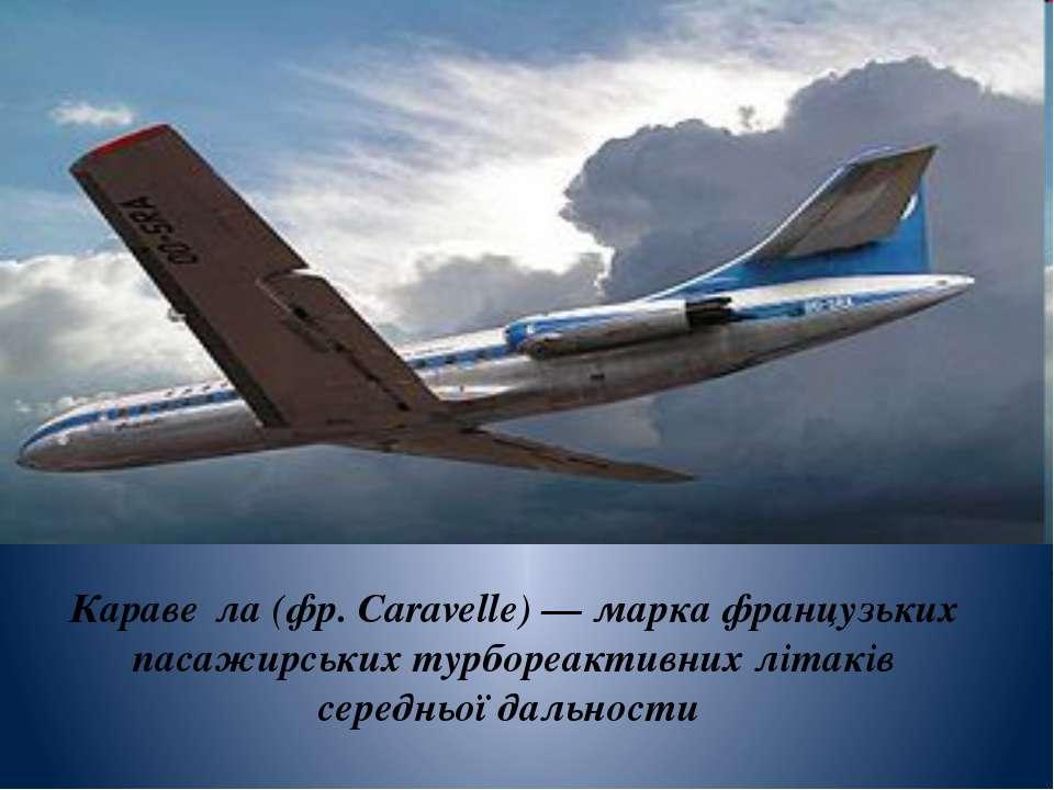 Караве ла (фр.Caravelle) — марка французьких пасажирських турбореактивних лі...