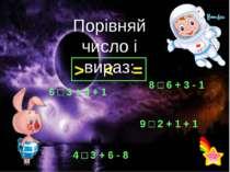 > < = Порівняй число і вираз: 6 □ 3 + 4 + 1 8 □ 6 + 3 - 1 9 □ 2 + 1 + 1 4 □ 3...