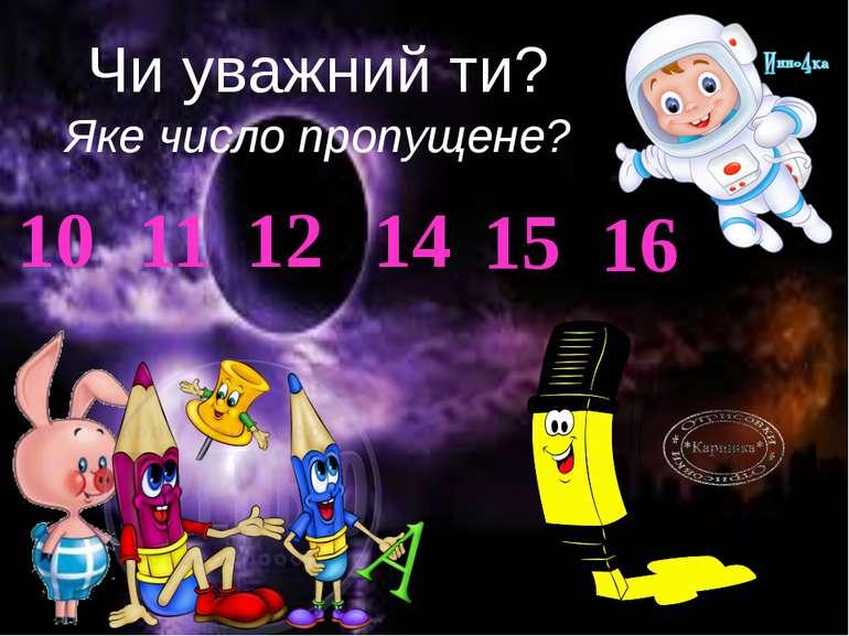 Чи уважний ти? Яке число пропущене? 10 11 12 14 15 16