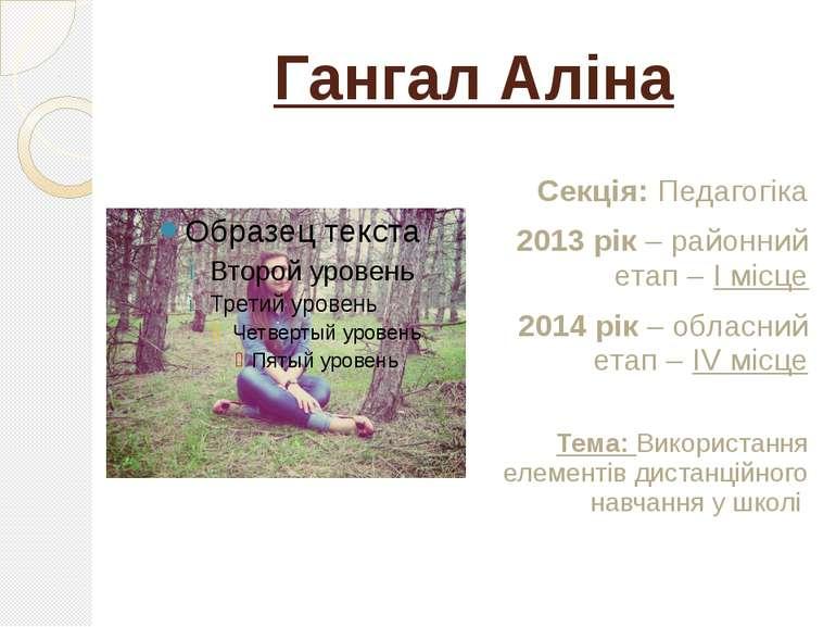 Гангал Аліна Секція: Педагогіка 2013 рік – районний етап – І місце 2014 рік –...